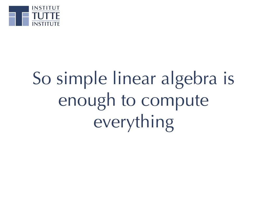 So simple linear algebra is enough to compute e...