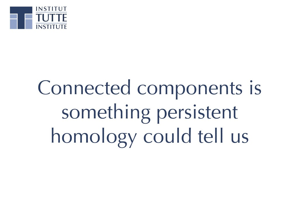 Connected components is something persistent ho...