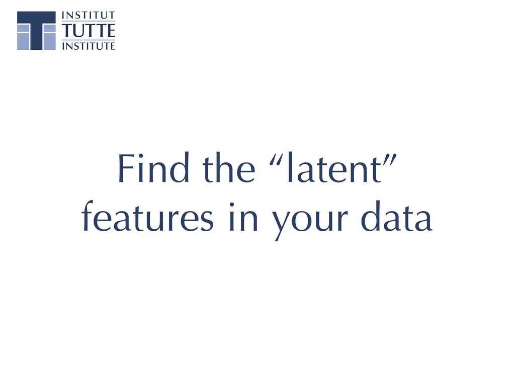 """Find the """"latent"""" features in your data"""