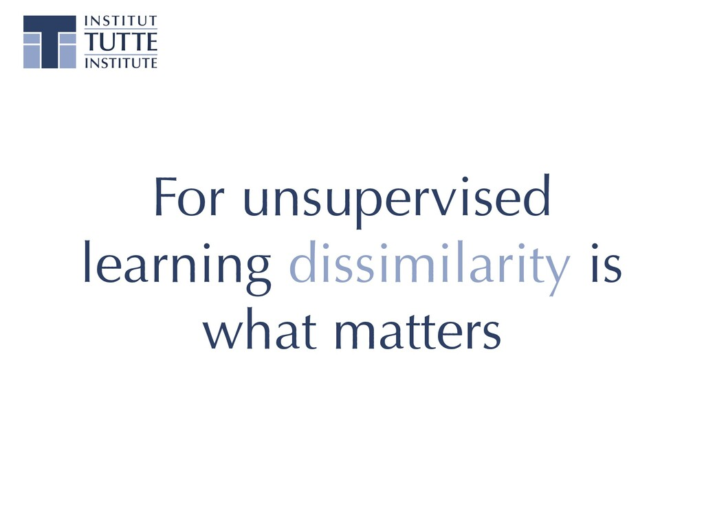 For unsupervised learning dissimilarity is what...