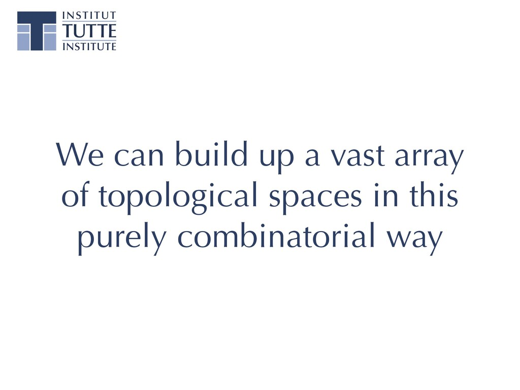 We can build up a vast array of topological spa...