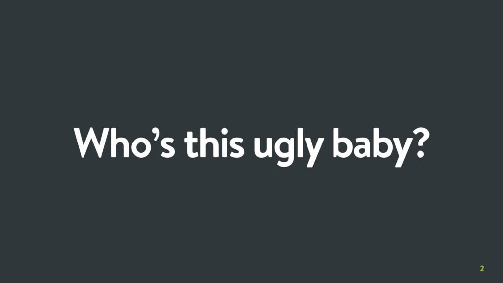 2 Who's this ugly baby?