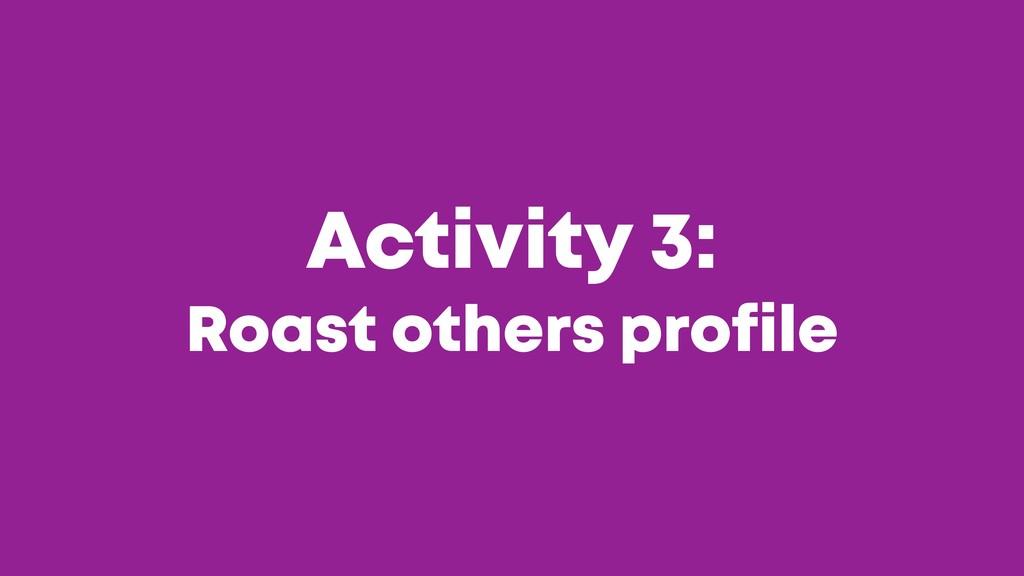 @JGFERREIRO @JGFERREIRO Activity 3: Roast other...