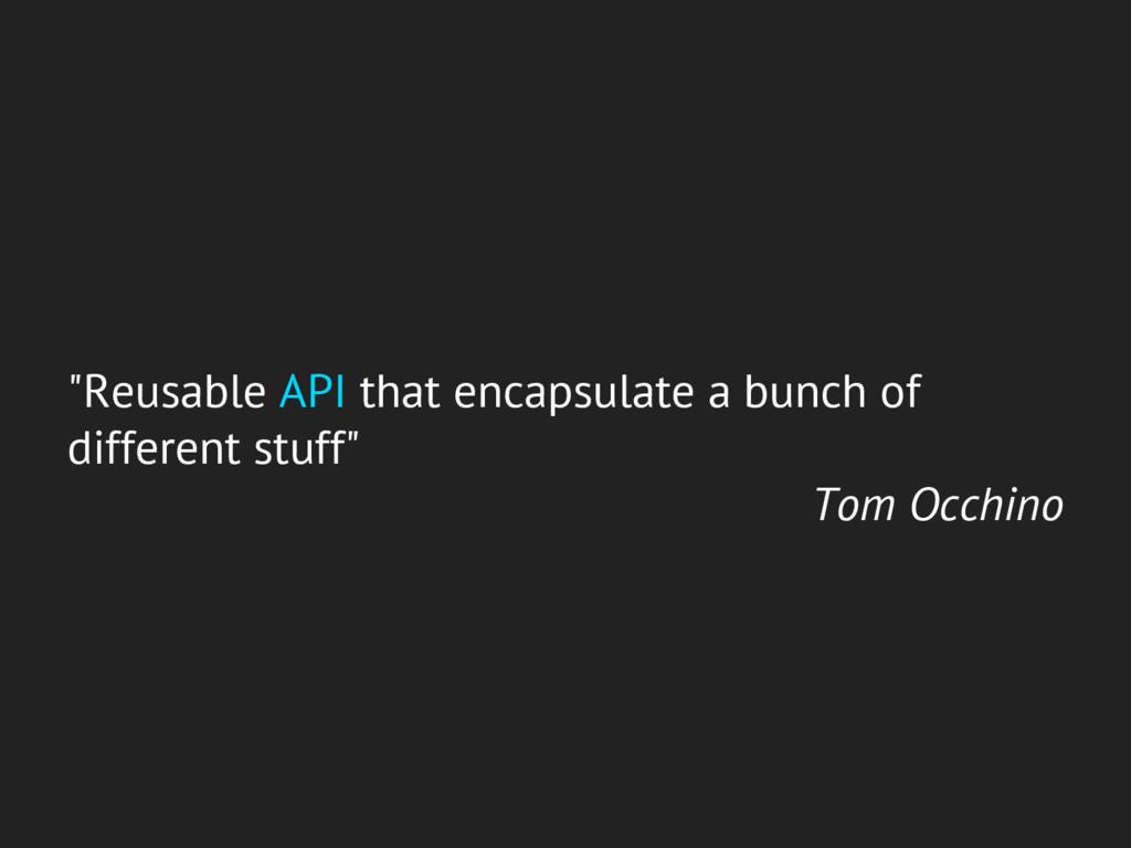 """Reusable API that encapsulate a bunch of diffe..."