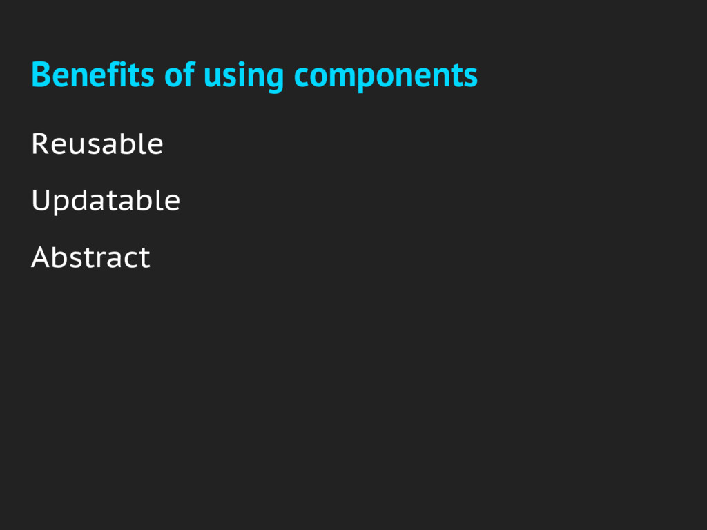 Benefits of using components Reusable Updatable...