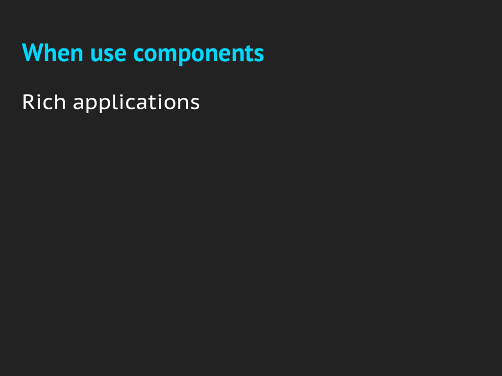 When use components Rich applications