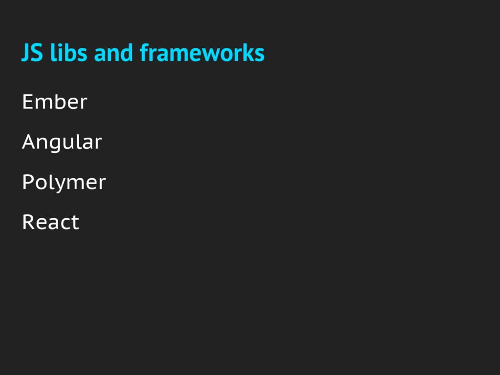JS libs and frameworks Ember Angular Polymer Re...