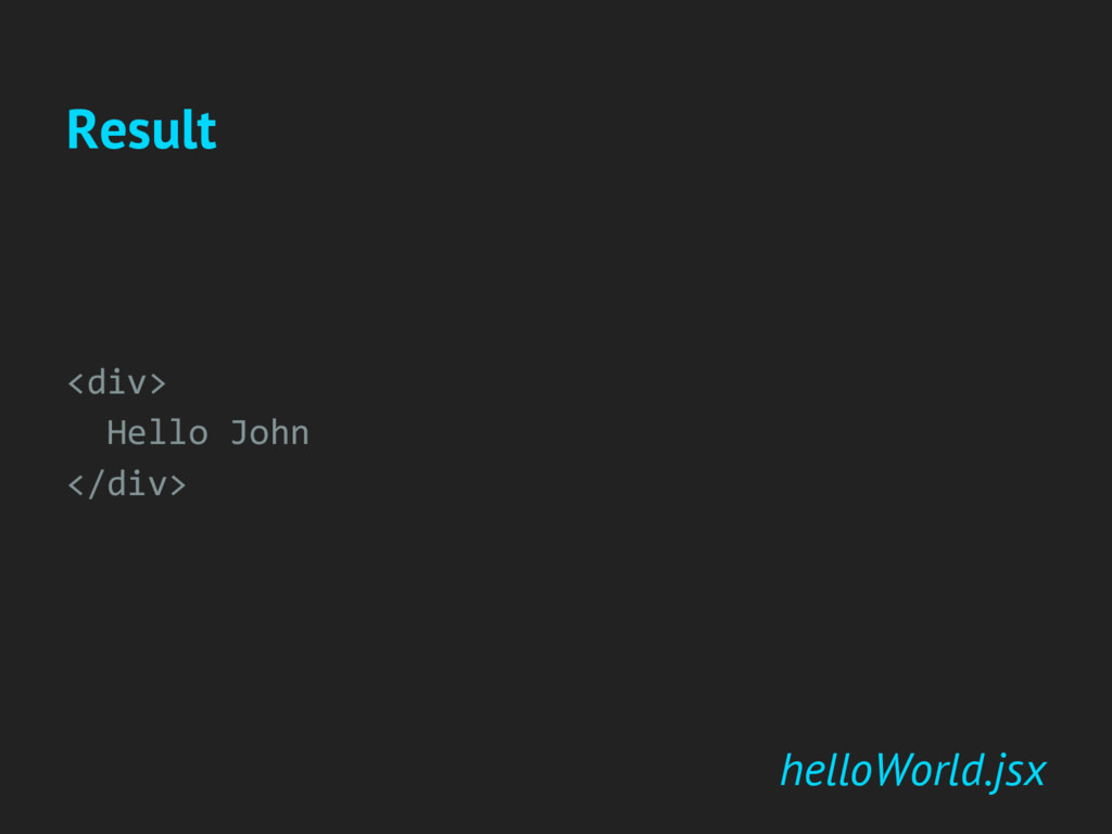 helloWorld.jsx <div> Hello John </div> Result