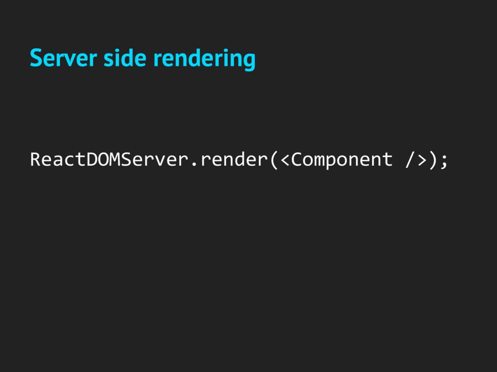 ReactDOMServer.render(<Component />); Server si...