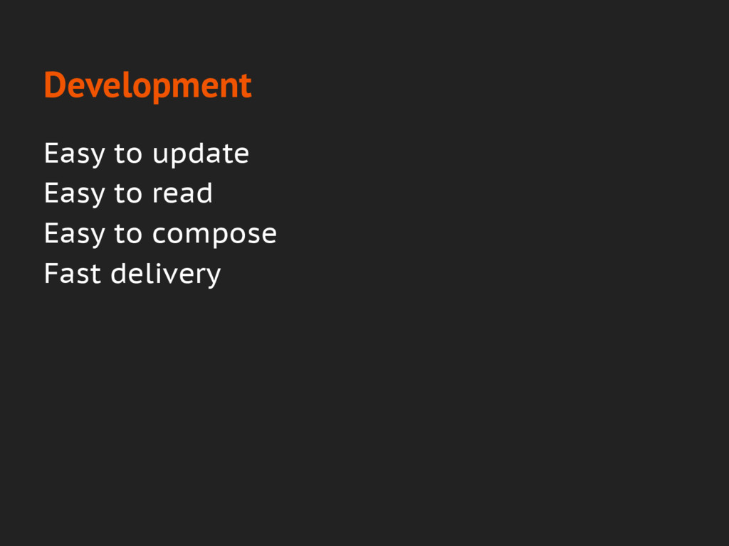 Development Easy to update Easy to read Easy to...