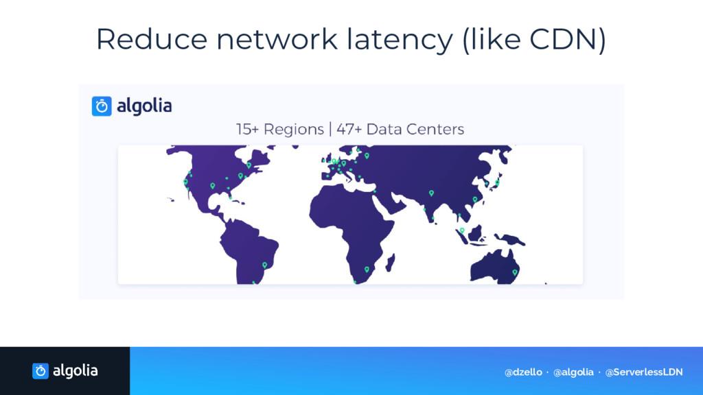 Reduce network latency (like CDN) @dzello · @al...