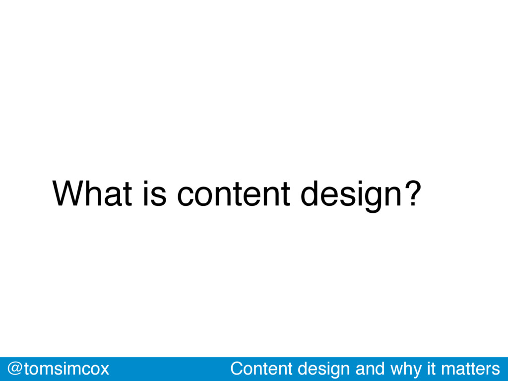 @tomsimcox Content design and why it matters Wh...