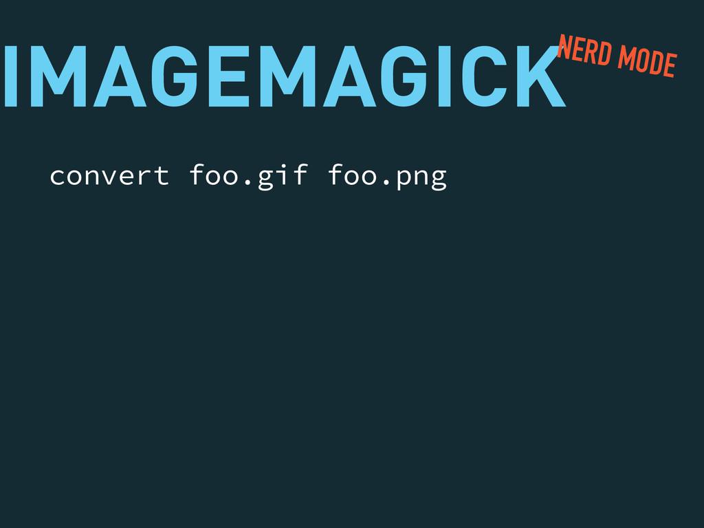 IMAGEMAGICK convert foo.gif foo.png NERD MODE