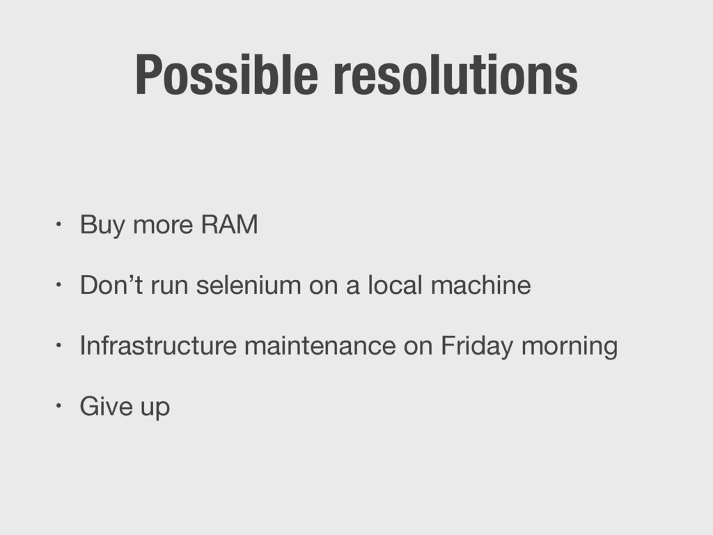 Possible resolutions • Buy more RAM  • Don't ru...
