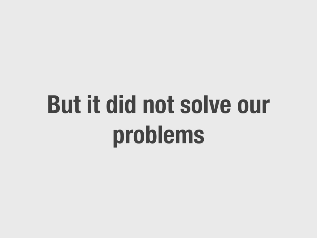 But it did not solve our problems