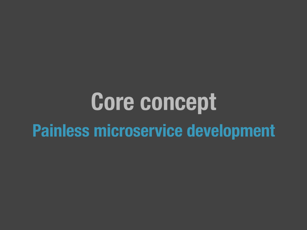 Core concept Painless microservice development