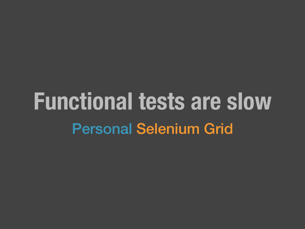 Functional tests are slow Personal Selenium Grid