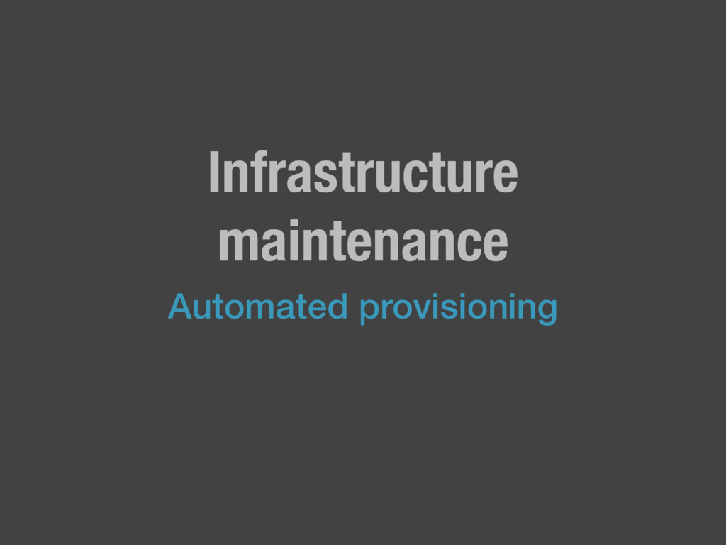Infrastructure maintenance Automated provisioni...