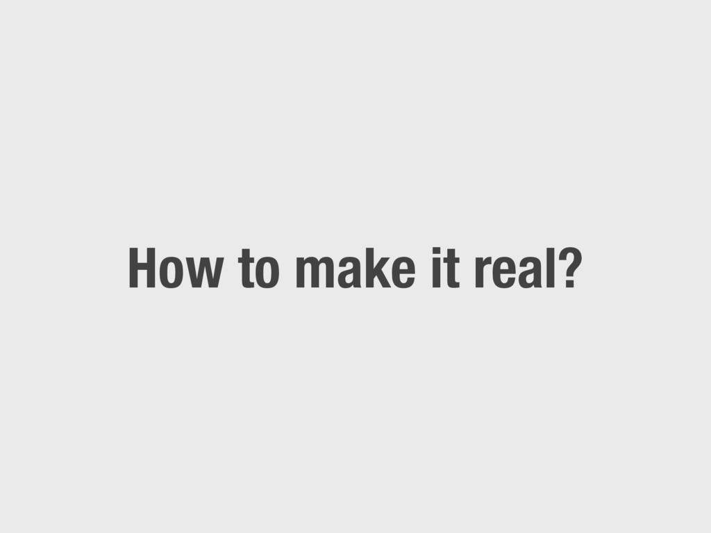 How to make it real?