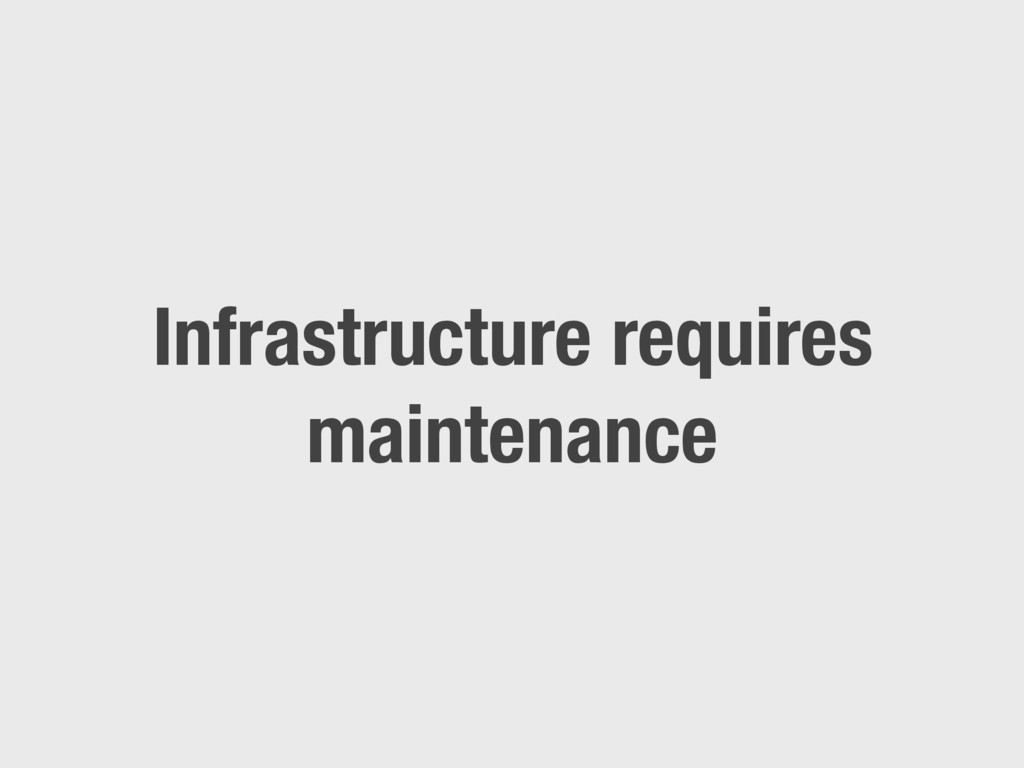 Infrastructure requires maintenance
