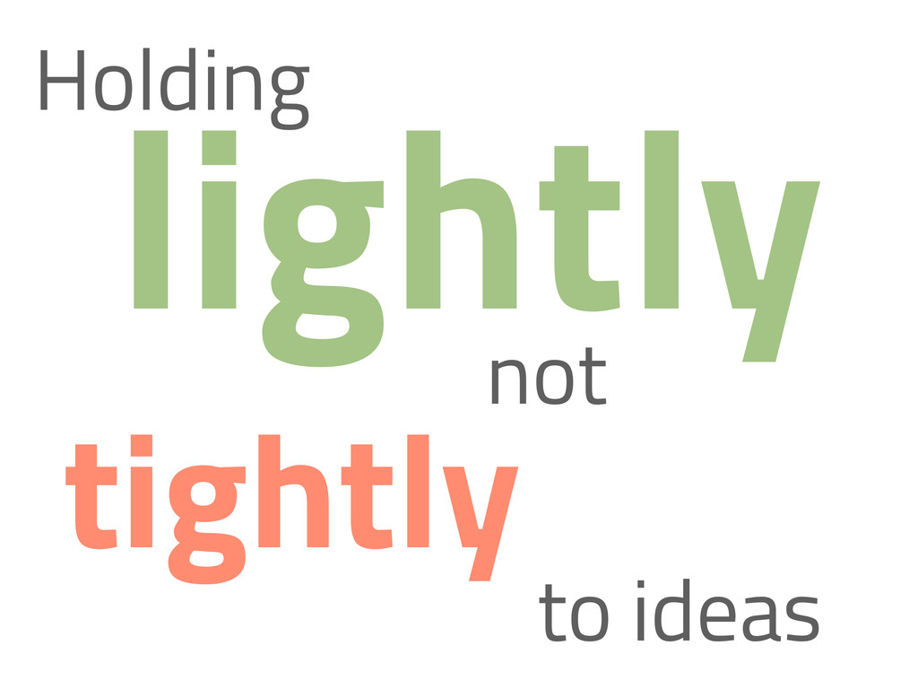 lightly Holding not tightly to ideas