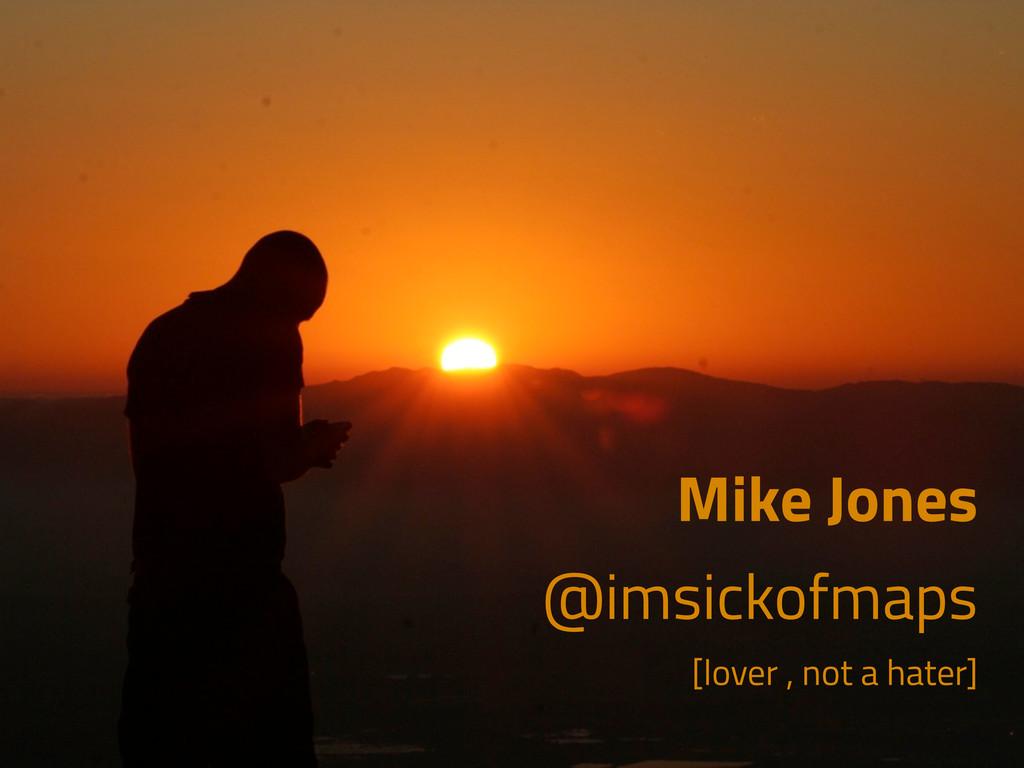 Mike Jones @imsickofmaps [lover , not a hater]