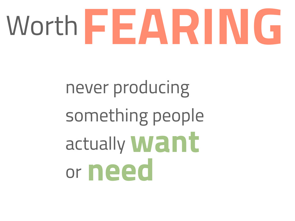 Worth never producing something people actually...