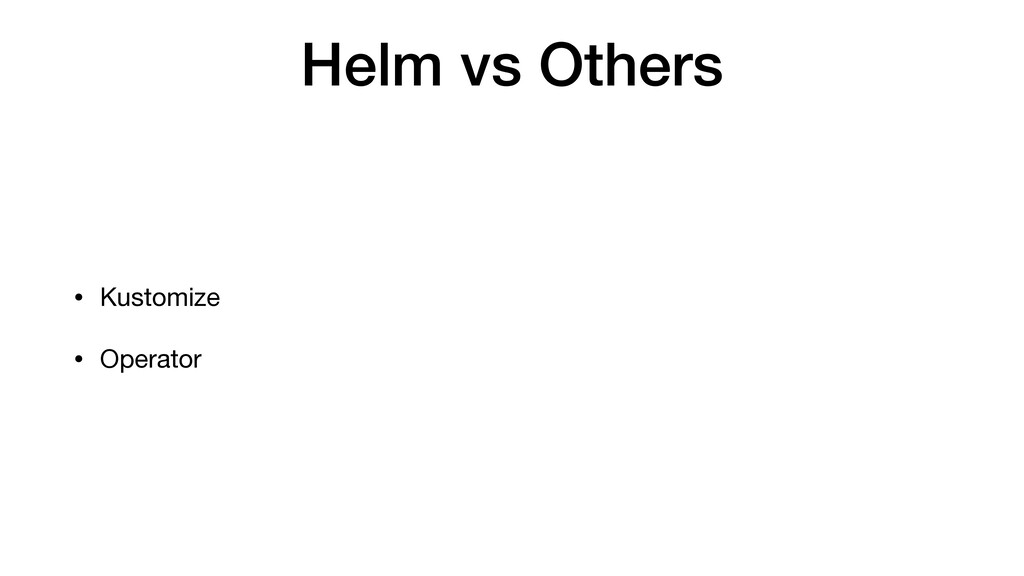 Helm vs Others • Kustomize  • Operator
