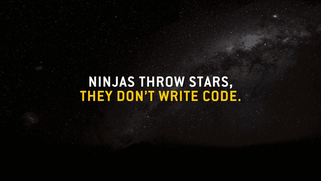 NINJAS THROW STARS, THEY DON'T WRITE CODE.