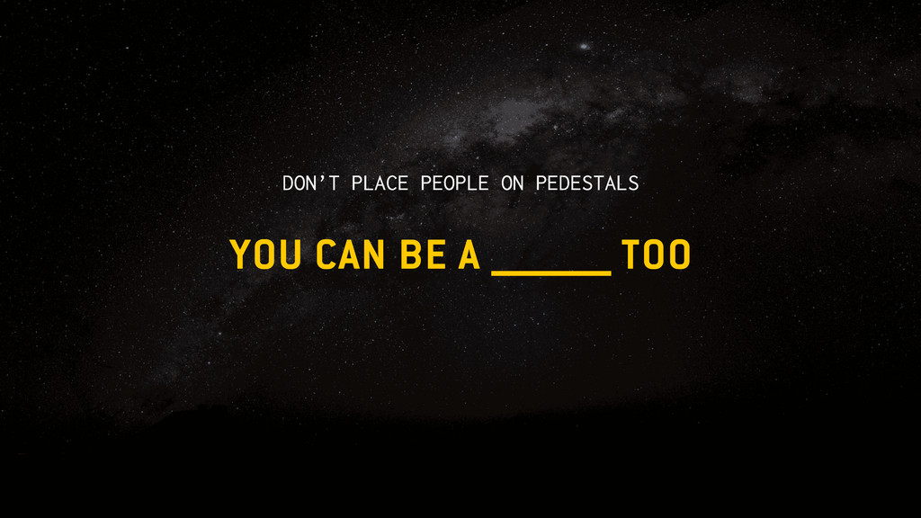 YOU CAN BE A TOO DON'T PLACE PEOPLE ON PEDESTALS