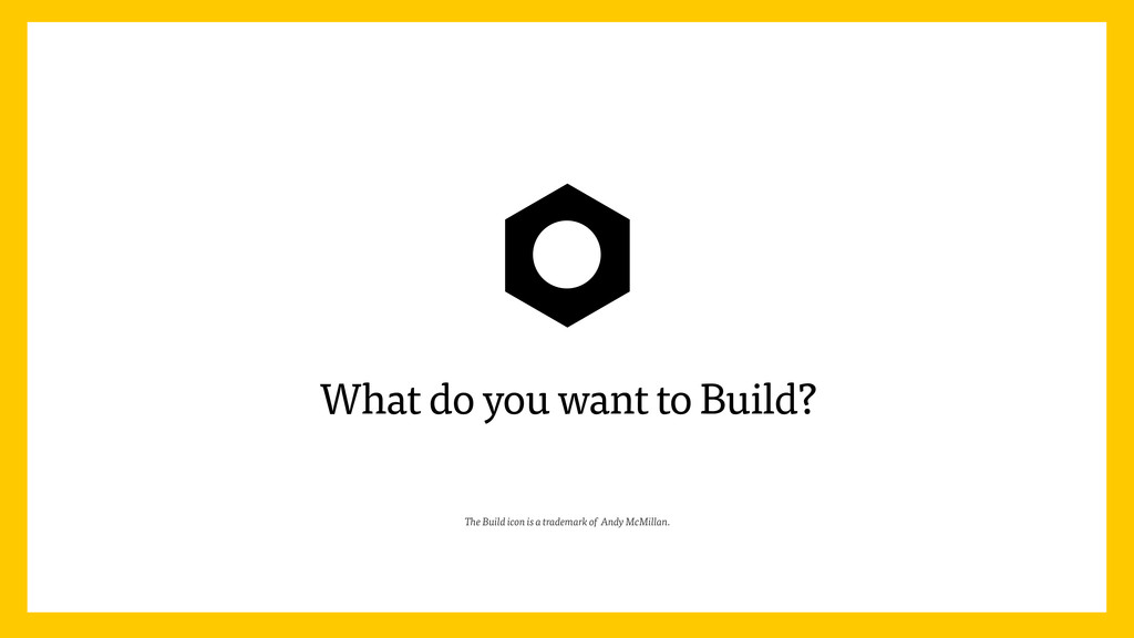 What do you want to Build? The Build icon is a ...