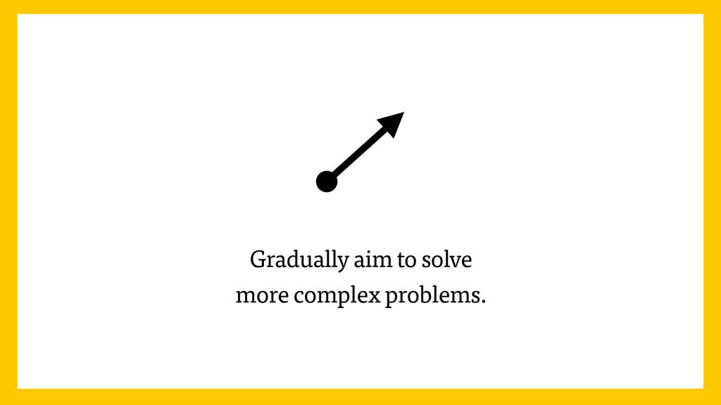 Gradually aim to solve more complex problems.