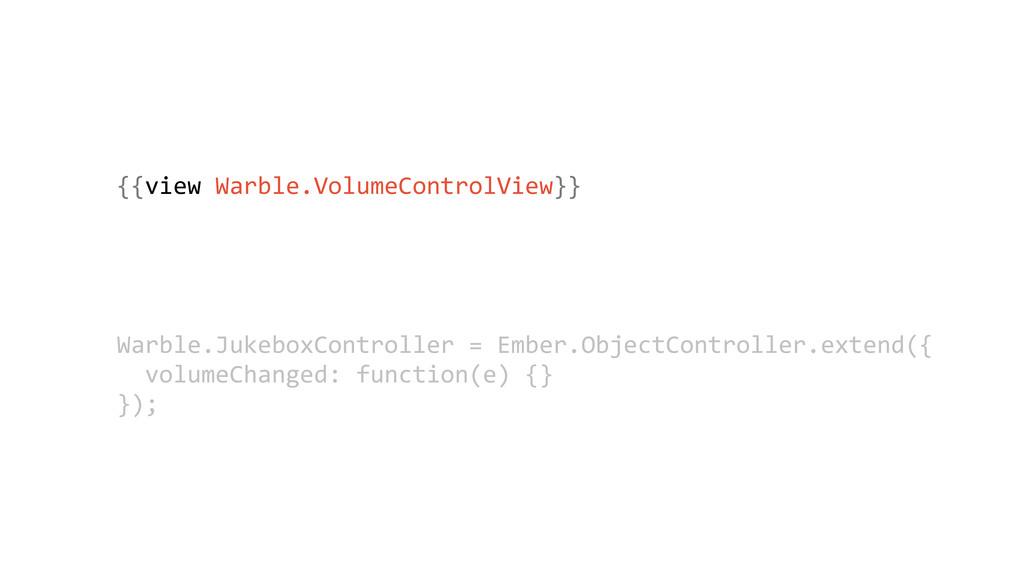 {{view Warble.VolumeControlView}} Warble.Jukeb...