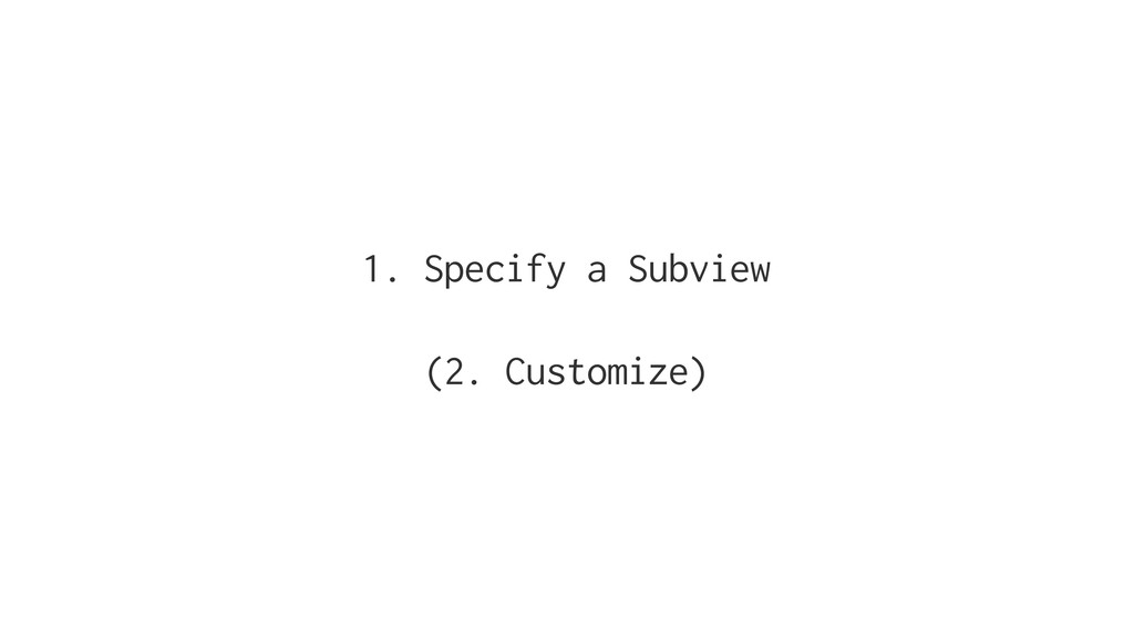 1. Specify a Subview (2. Customize)
