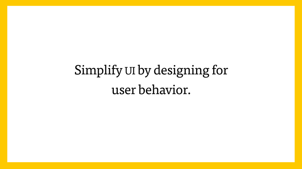 Simplify UI by designing for user behavior.