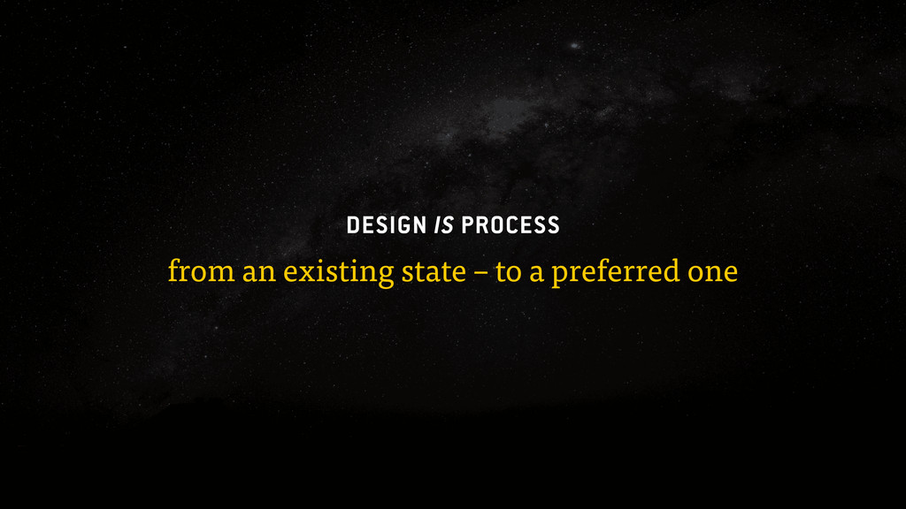 DESIGN IS PROCESS from an existing state – to a...