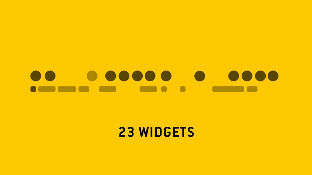 23 WIDGETS