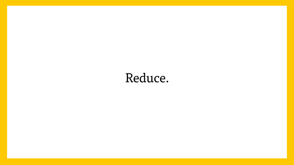 Reduce.
