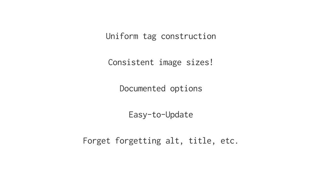 Uniform tag construction Consistent image sizes...