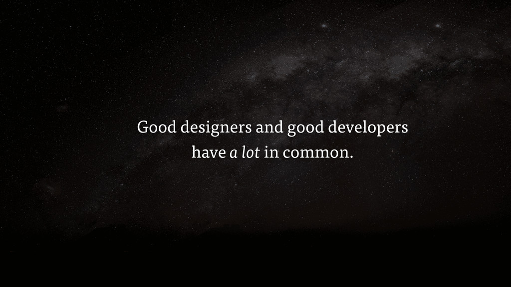 Good designers and good developers have a lot i...