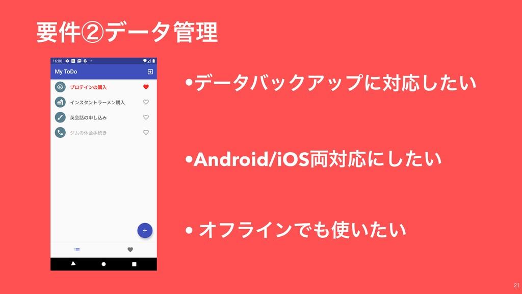 ཁ݅ᶄσʔλཧ •σʔλόοΫΞοϓʹରԠ͍ͨ͠ •Android/iOS྆ରԠʹ͍ͨ͠ •...