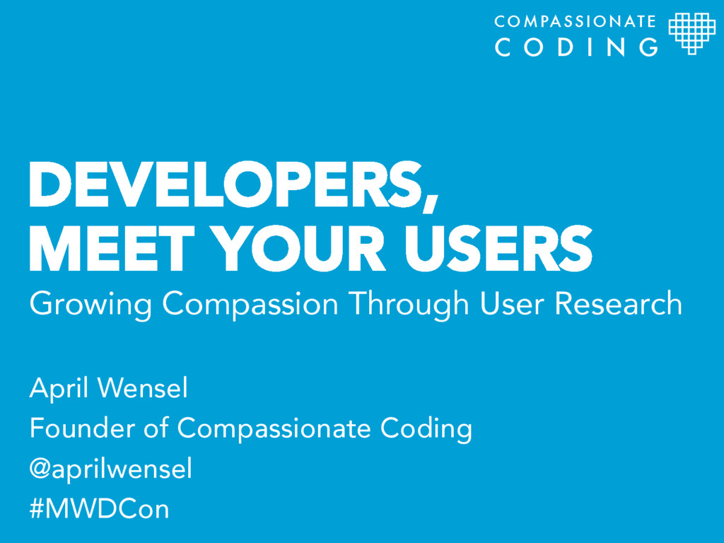 DEVELOPERS, MEET YOUR USERS April Wensel Founde...