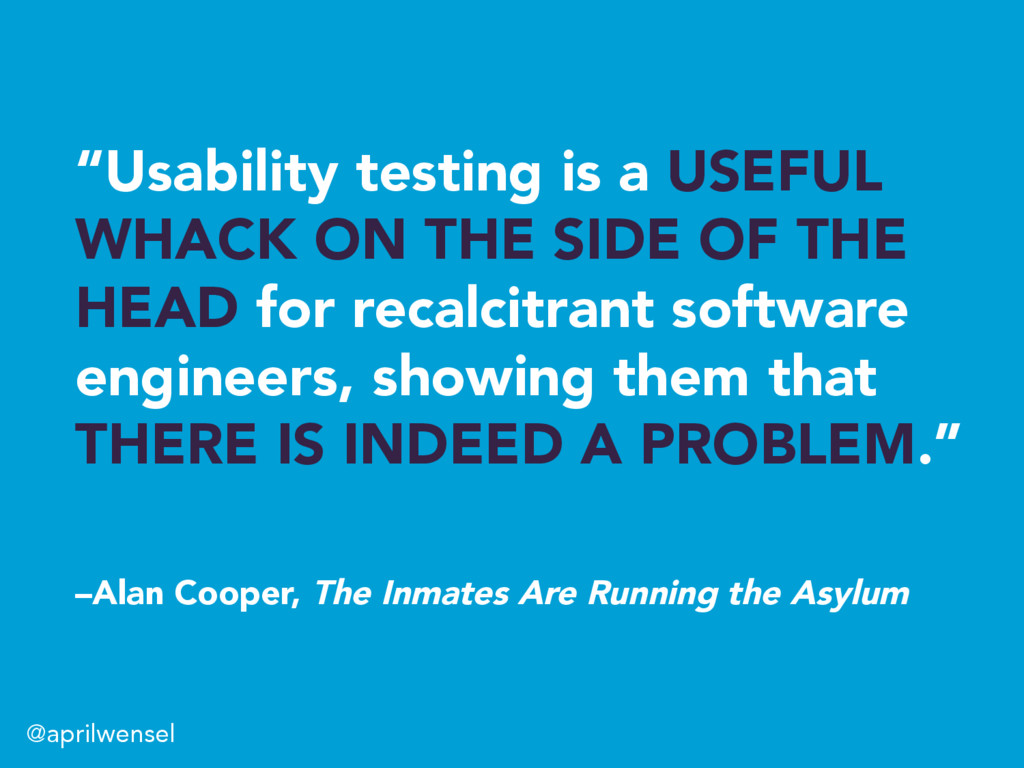"""""""Usability testing is a USEFUL WHACK ON THE SID..."""