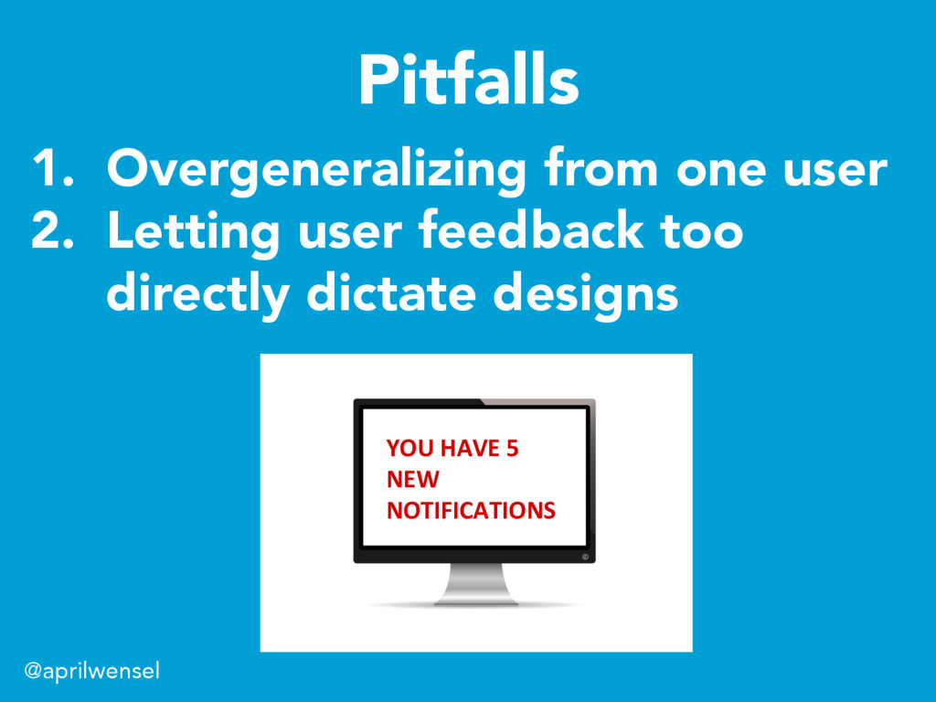 1. Overgeneralizing from one user 2. Letting ...