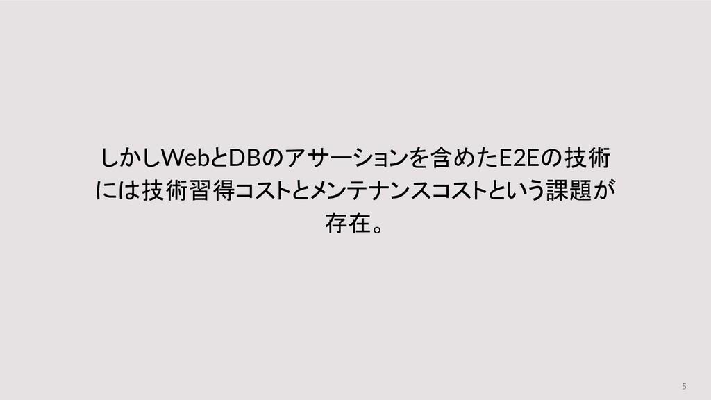 5 しかしWebとDBのアサーションを含めたE2Eの技術 には技術習得コストとメンテナンスコス...
