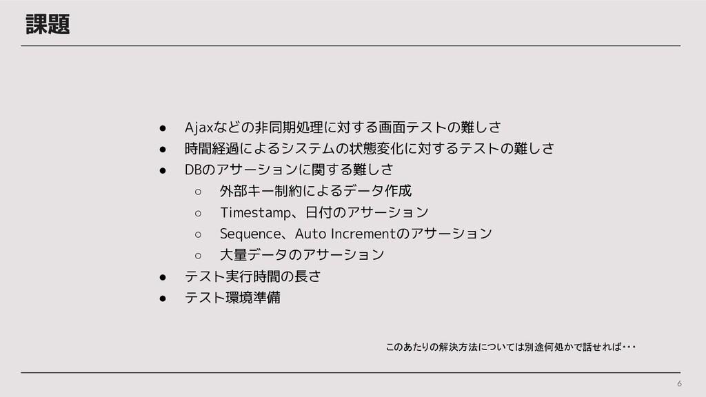 課題 6 ● Ajaxなどの非同期処理に対する画面テストの難しさ ● 時間経過によるシステムの...