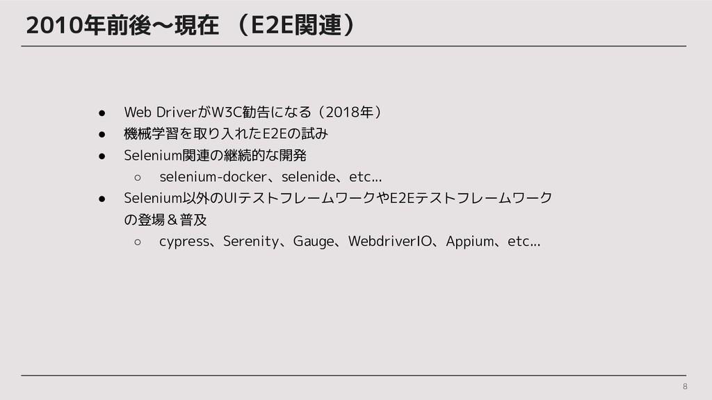 2010年前後〜現在 (E2E関連) 8 ● Web DriverがW3C勧告になる(2018...