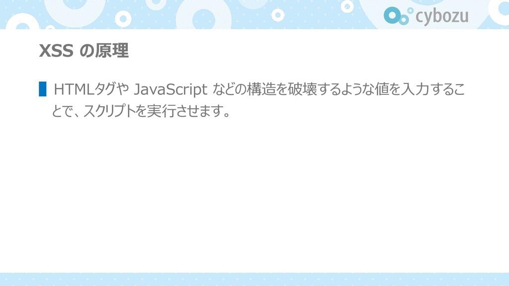 XSS の原理 ▌HTMLタグや JavaScript などの構造を破壊するような値を⼊⼒する...