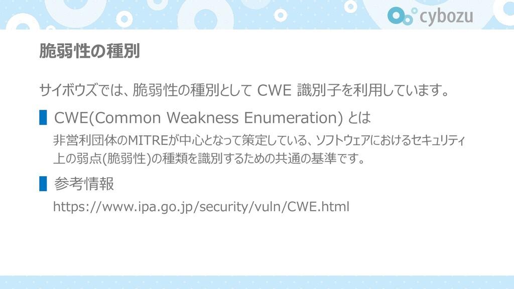 脆弱性の種別 サイボウズでは、脆弱性の種別として CWE 識別⼦を利⽤しています。 ▌CWE(...
