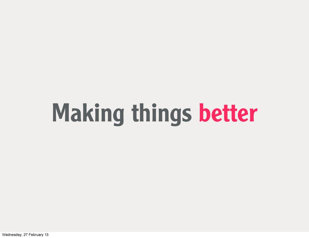 Making things better Wednesday, 27 February 13